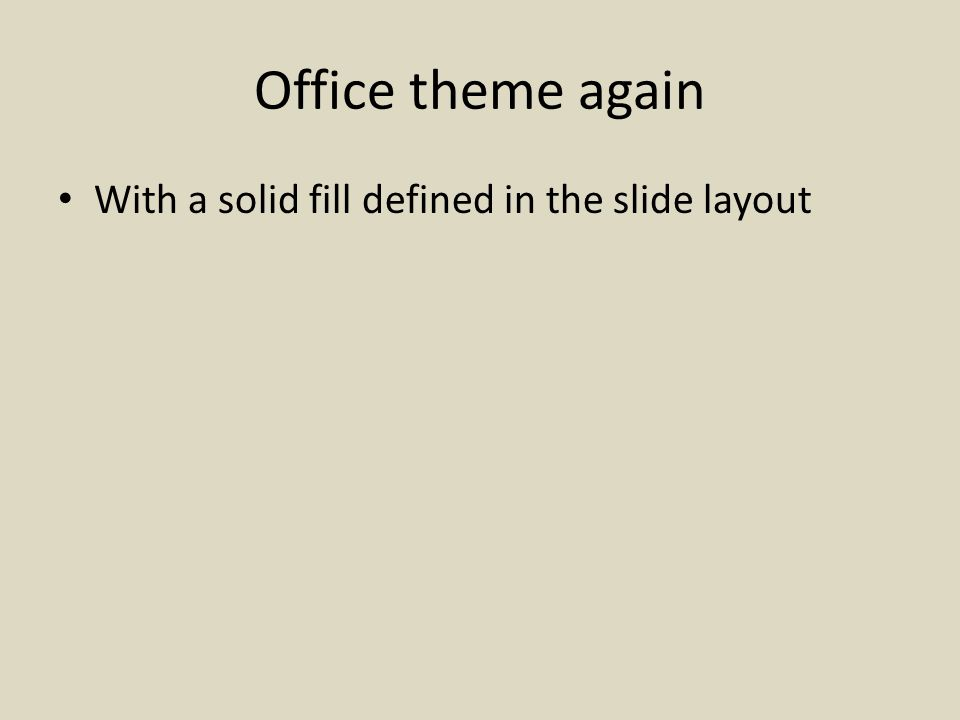 Office theme again With a solid fill defined in the slide layout