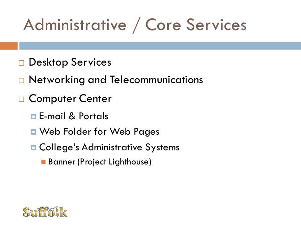 Administrative / Core Services Desktop Services Networking and Telecommunications Computer Center E-mail & Portals Web Folder for Web Pages Colleges A