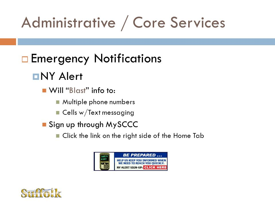 Administrative / Core Services Emergency Notifications NY Alert Will Blast info to: Multiple phone numbers Cells w/Text messaging Sign up through MySC