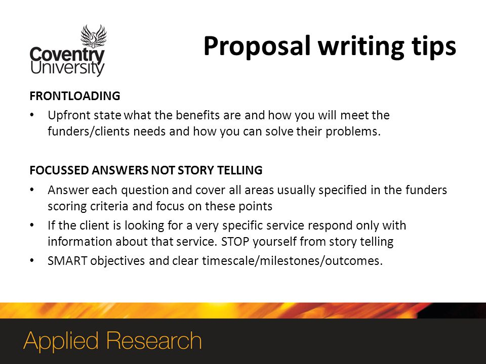 Proposal writing tips FRONTLOADING Upfront state what the benefits are and how you will meet the funders/clients needs and how you can solve their problems.