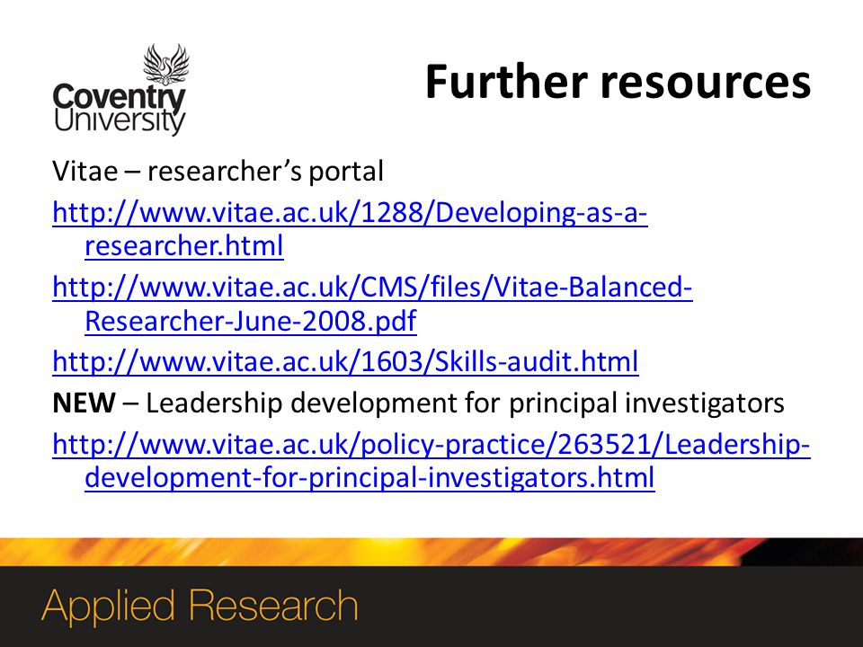 Further resources Vitae – researchers portal http://www.vitae.ac.uk/1288/Developing-as-a- researcher.html http://www.vitae.ac.uk/CMS/files/Vitae-Balanced- Researcher-June-2008.pdf http://www.vitae.ac.uk/1603/Skills-audit.html NEW – Leadership development for principal investigators http://www.vitae.ac.uk/policy-practice/263521/Leadership- development-for-principal-investigators.html