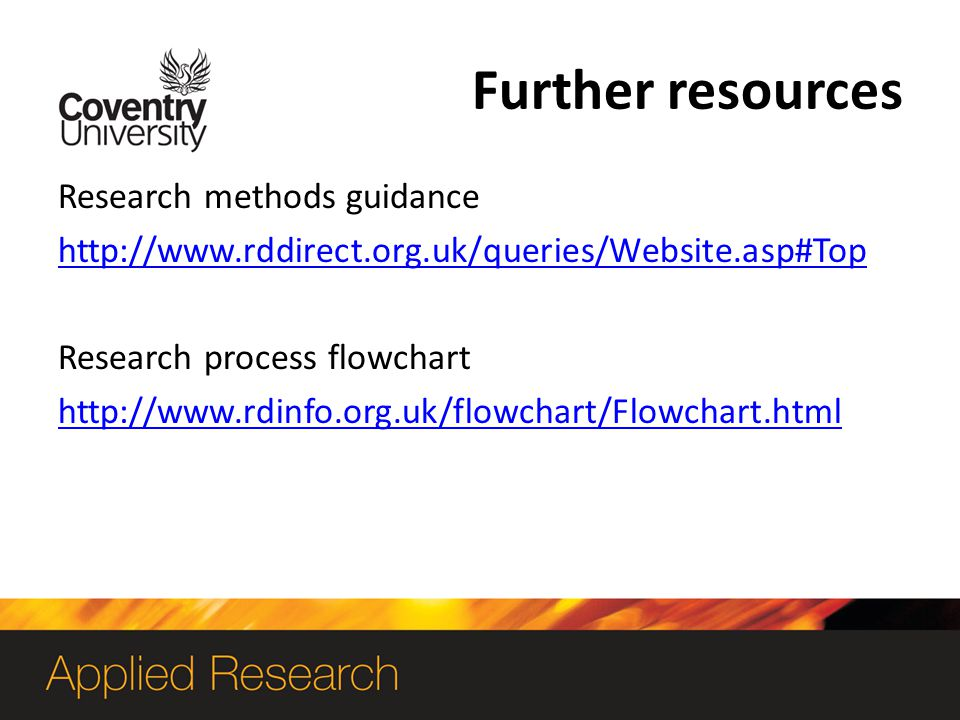 Further resources Research methods guidance http://www.rddirect.org.uk/queries/Website.asp#Top Research process flowchart http://www.rdinfo.org.uk/flowchart/Flowchart.html