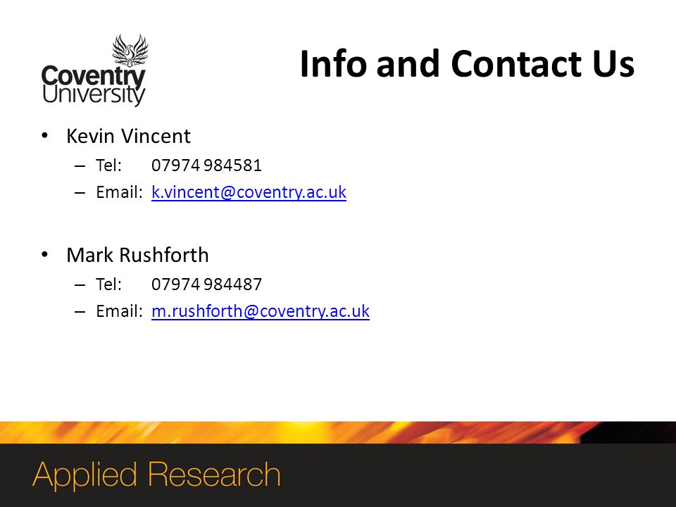 Info and Contact Us Kevin Vincent – Tel: 07974 984581 – Email: k.vincent@coventry.ac.ukk.vincent@coventry.ac.uk Mark Rushforth – Tel: 07974 984487 – Email: m.rushforth@coventry.ac.ukm.rushforth@coventry.ac.uk