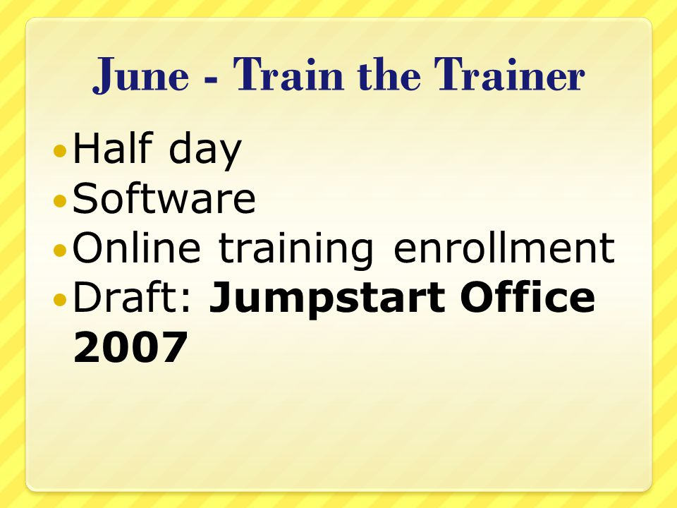 June - Train the Trainer Half day Software Online training enrollment Draft: Jumpstart Office 2007