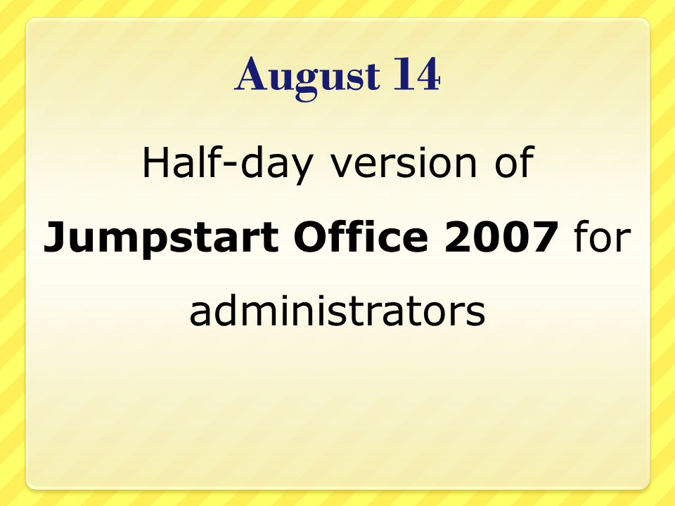 August 14 Half-day version of Jumpstart Office 2007 for administrators