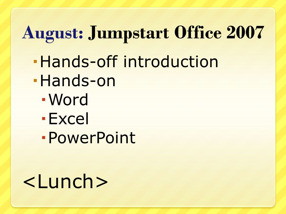August: Jumpstart Office 2007 Hands-off introduction Hands-on Word Excel PowerPoint