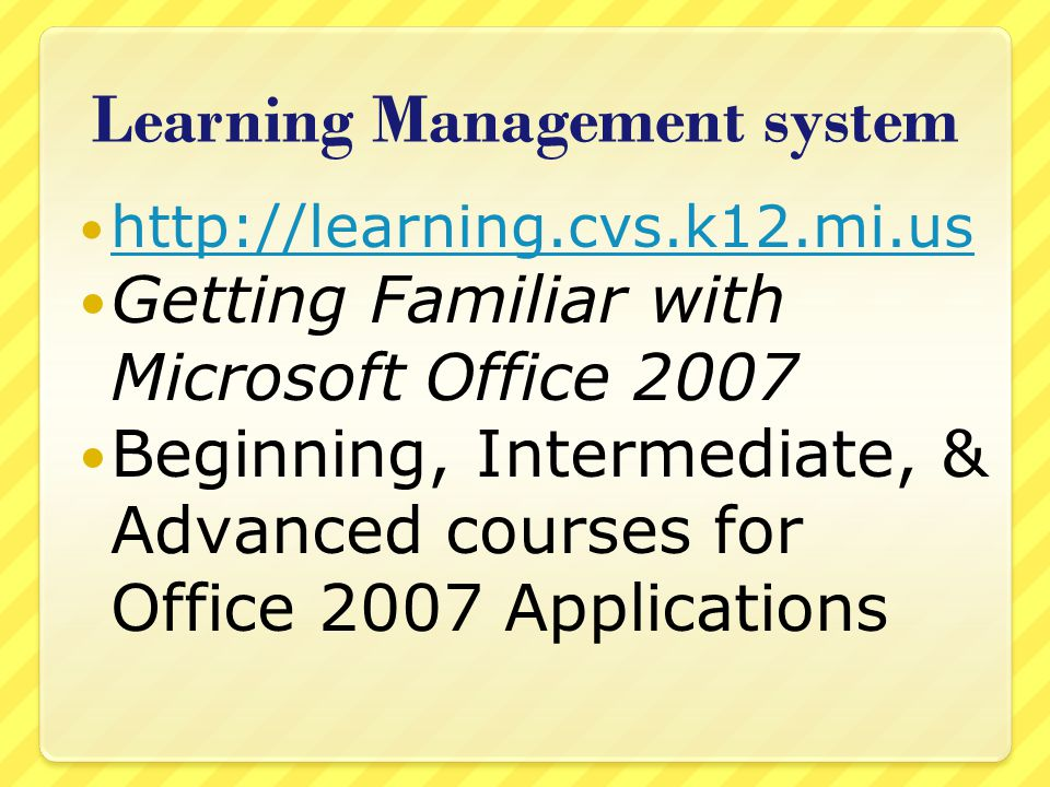Learning Management system   Getting Familiar with Microsoft Office 2007 Beginning, Intermediate, & Advanced courses for Office 2007 Applications