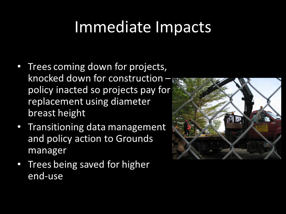 Immediate Impacts Trees coming down for projects, knocked down for construction – policy inacted so projects pay for replacement using diameter breast height Transitioning data management and policy action to Grounds manager Trees being saved for higher end-use