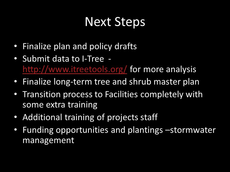 Next Steps Finalize plan and policy drafts Submit data to I-Tree - http://www.itreetools.org/ for more analysis http://www.itreetools.org/ Finalize long-term tree and shrub master plan Transition process to Facilities completely with some extra training Additional training of projects staff Funding opportunities and plantings –stormwater management