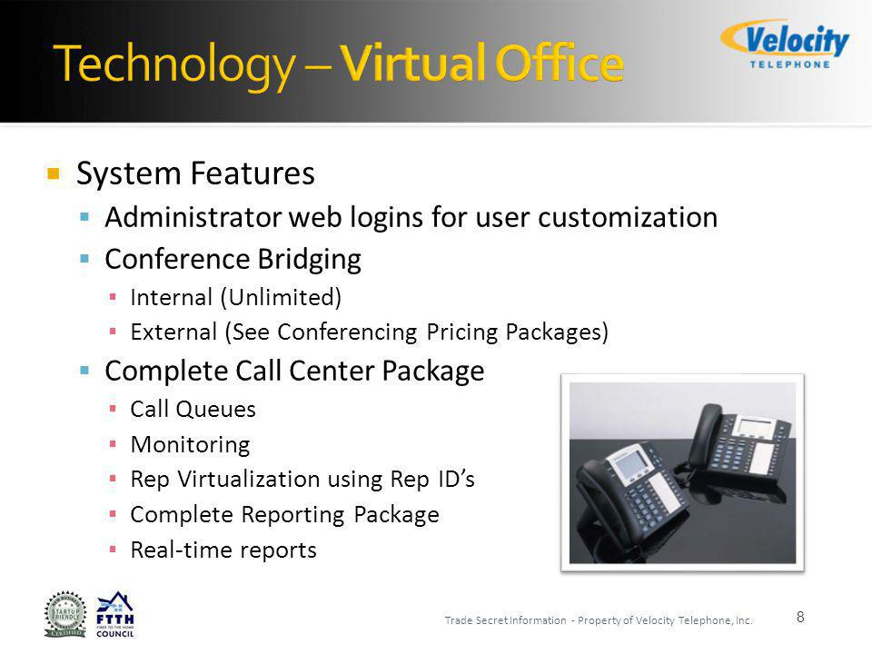 System Features Administrator web logins for user customization Conference Bridging Internal (Unlimited) External (See Conferencing Pricing Packages) Complete Call Center Package Call Queues Monitoring Rep Virtualization using Rep IDs Complete Reporting Package Real-time reports 8 Trade Secret Information - Property of Velocity Telephone, Inc.