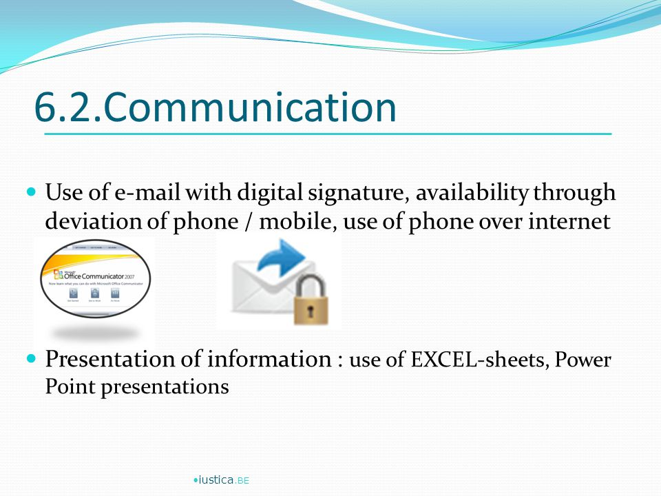 6.2.Communication Use of  with digital signature, availability through deviation of phone / mobile, use of phone over internet Presentation of information : use of EXCEL-sheets, Power Point presentations iustica.BE