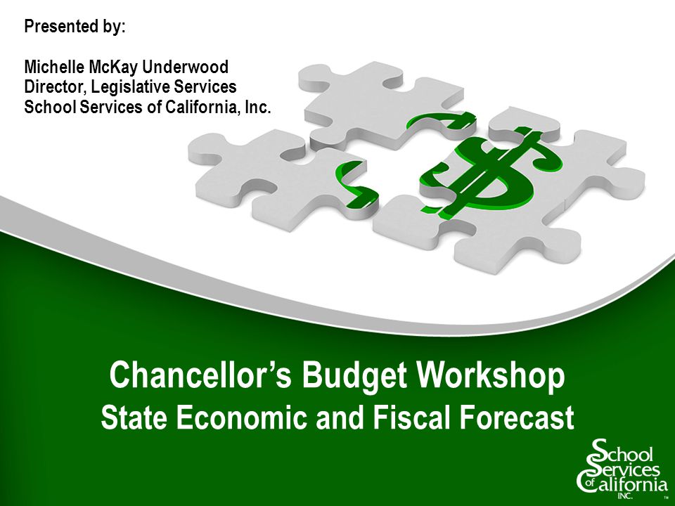 Chancellors Budget Workshop State Economic and Fiscal Forecast Presented by: Michelle McKay Underwood Director, Legislative Services School Services of California, Inc.