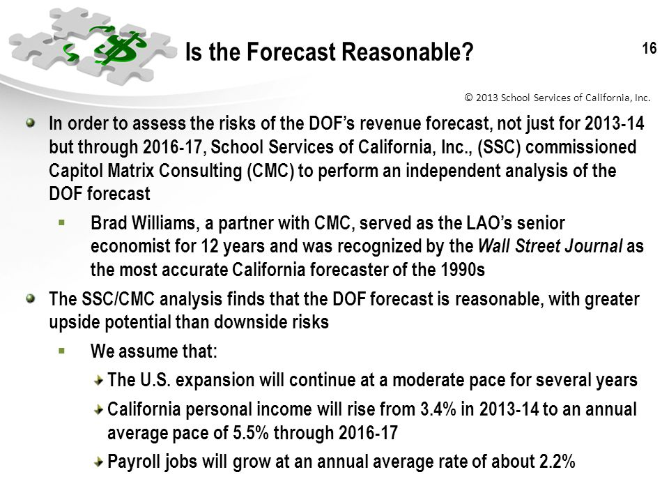 © 2013 School Services of California, Inc. 16 Is the Forecast Reasonable? In order to assess the risks of the DOFs revenue forecast, not just for 2013