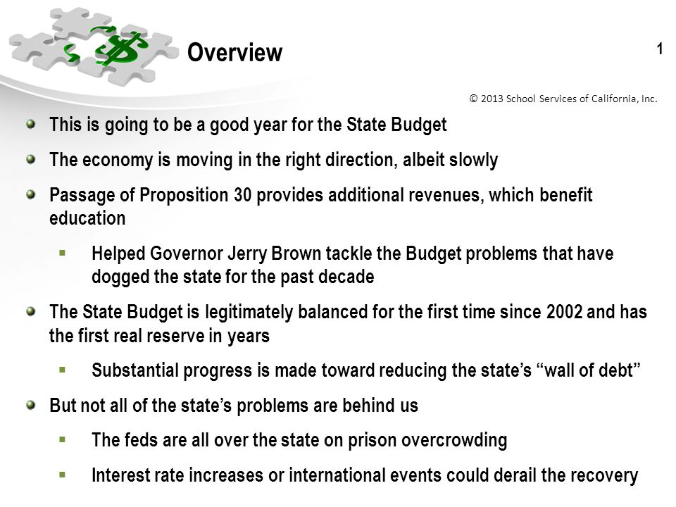 © 2013 School Services of California, Inc. 1 Overview This is going to be a good year for the State Budget The economy is moving in the right directio