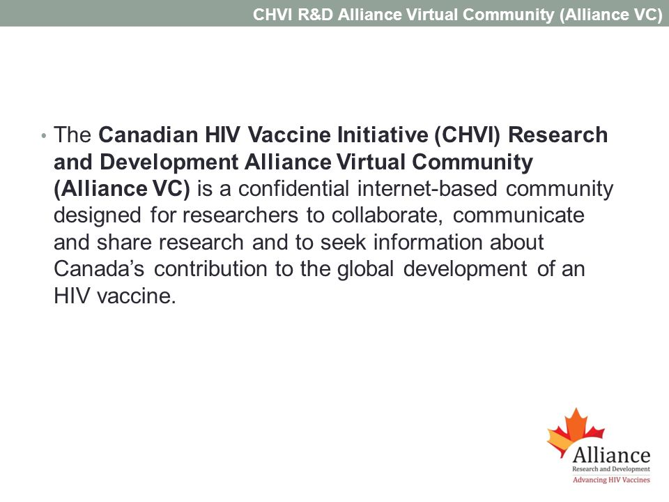 The Canadian HIV Vaccine Initiative (CHVI) Research and Development Alliance Virtual Community (Alliance VC) is a confidential internet-based community designed for researchers to collaborate, communicate and share research and to seek information about Canadas contribution to the global development of an HIV vaccine.