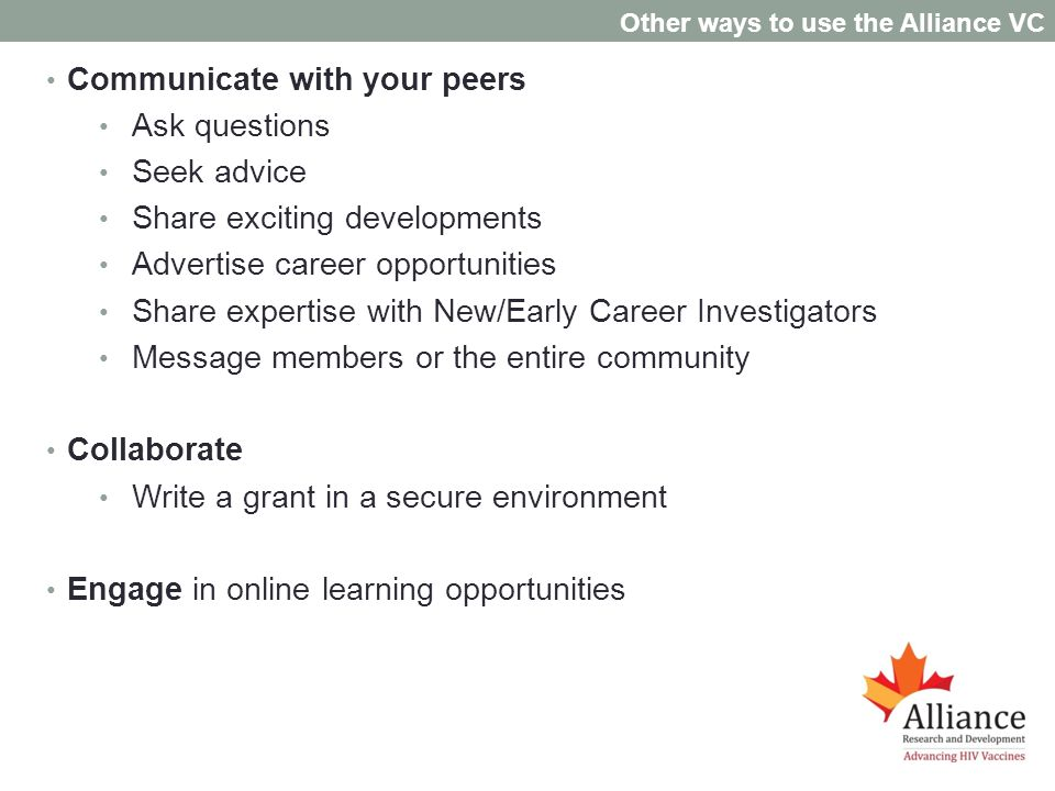 Communicate with your peers Ask questions Seek advice Share exciting developments Advertise career opportunities Share expertise with New/Early Career Investigators Message members or the entire community Collaborate Write a grant in a secure environment Engage in online learning opportunities Other ways to use the Alliance VC