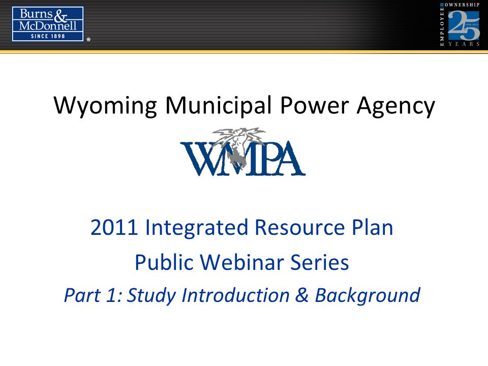 ®® Wyoming Municipal Power Agency 2011 Integrated Resource Plan Public Webinar Series Part 1: Study Introduction & Background