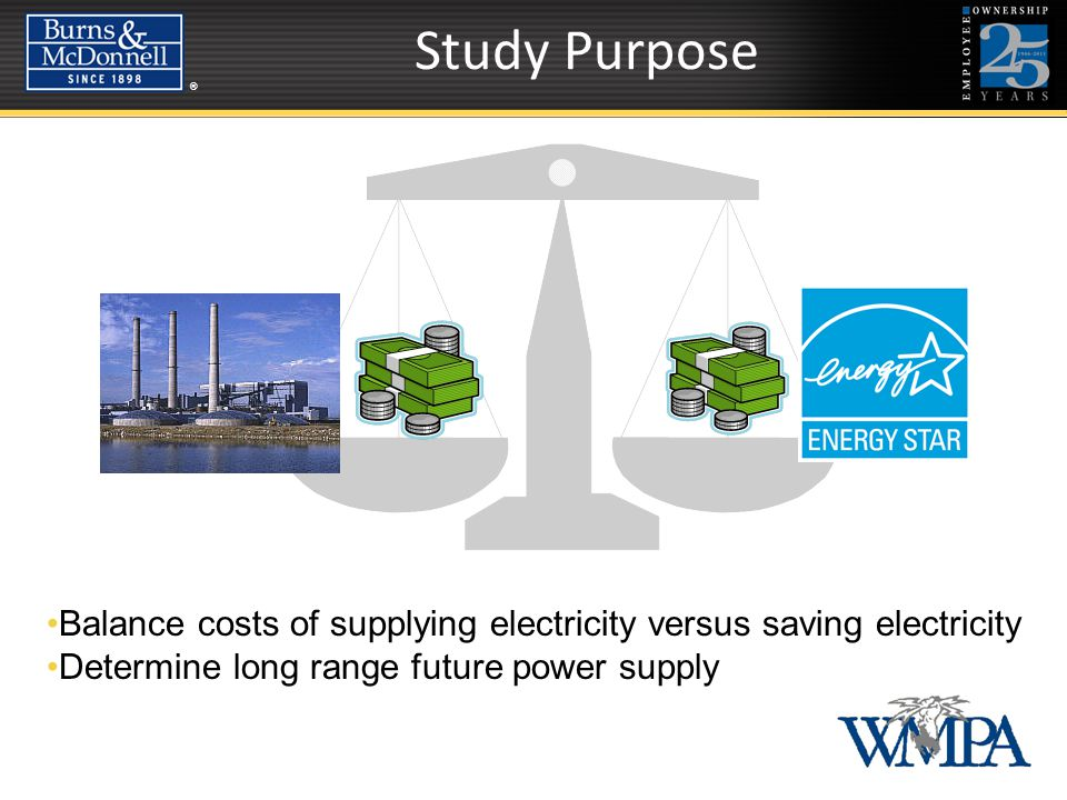 ®® Study Purpose Balance costs of supplying electricity versus saving electricity Balance costs of supplying electricity versus saving electricity Determine long range future power supply