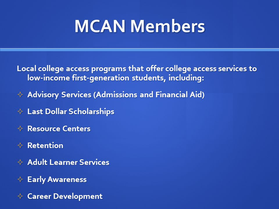 MCAN Members Local college access programs that offer college access services to low-income first-generation students, including: Advisory Services (Admissions and Financial Aid) Advisory Services (Admissions and Financial Aid) Last Dollar Scholarships Last Dollar Scholarships Resource Centers Resource Centers Retention Retention Adult Learner Services Adult Learner Services Early Awareness Early Awareness Career Development Career Development
