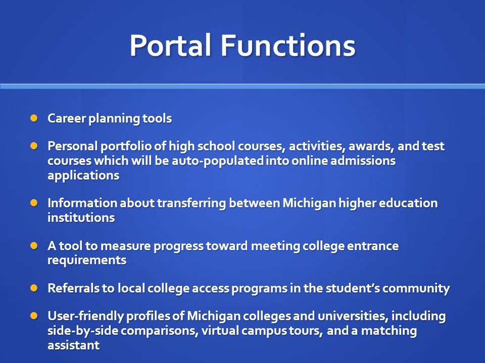 Portal Functions Career planning tools Career planning tools Personal portfolio of high school courses, activities, awards, and test courses which will be auto-populated into online admissions applications Personal portfolio of high school courses, activities, awards, and test courses which will be auto-populated into online admissions applications Information about transferring between Michigan higher education institutions Information about transferring between Michigan higher education institutions A tool to measure progress toward meeting college entrance requirements A tool to measure progress toward meeting college entrance requirements Referrals to local college access programs in the students community Referrals to local college access programs in the students community User-friendly profiles of Michigan colleges and universities, including side-by-side comparisons, virtual campus tours, and a matching assistant User-friendly profiles of Michigan colleges and universities, including side-by-side comparisons, virtual campus tours, and a matching assistant