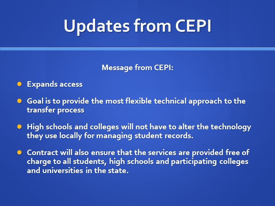 Updates from CEPI Message from CEPI: Expands access Expands access Goal is to provide the most flexible technical approach to the transfer process Goal is to provide the most flexible technical approach to the transfer process High schools and colleges will not have to alter the technology they use locally for managing student records.