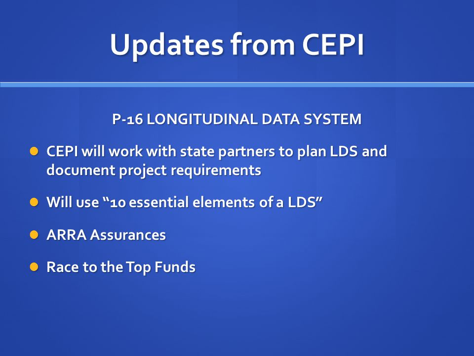 Updates from CEPI P-16 LONGITUDINAL DATA SYSTEM CEPI will work with state partners to plan LDS and document project requirements CEPI will work with s