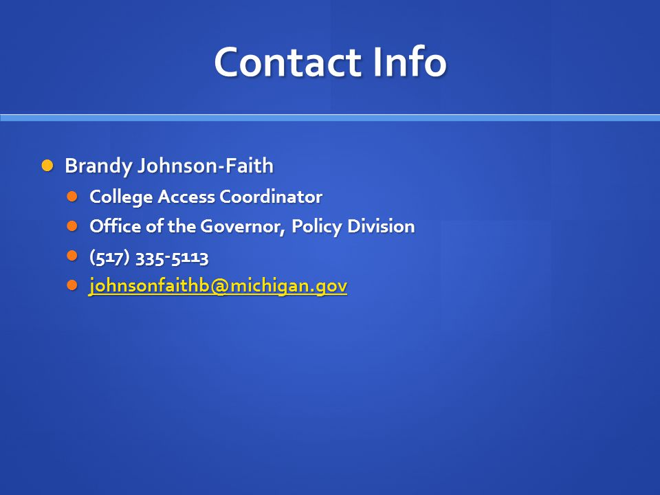 Contact Info Brandy Johnson-Faith Brandy Johnson-Faith College Access Coordinator College Access Coordinator Office of the Governor, Policy Division Office of the Governor, Policy Division (517) 335-5113 (517) 335-5113 johnsonfaithb@michigan.gov johnsonfaithb@michigan.gov johnsonfaithb@michigan.gov