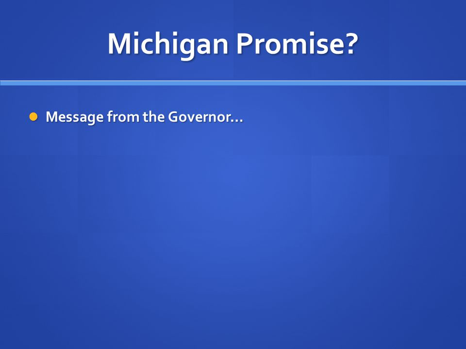 Michigan Promise? Message from the Governor… Message from the Governor…