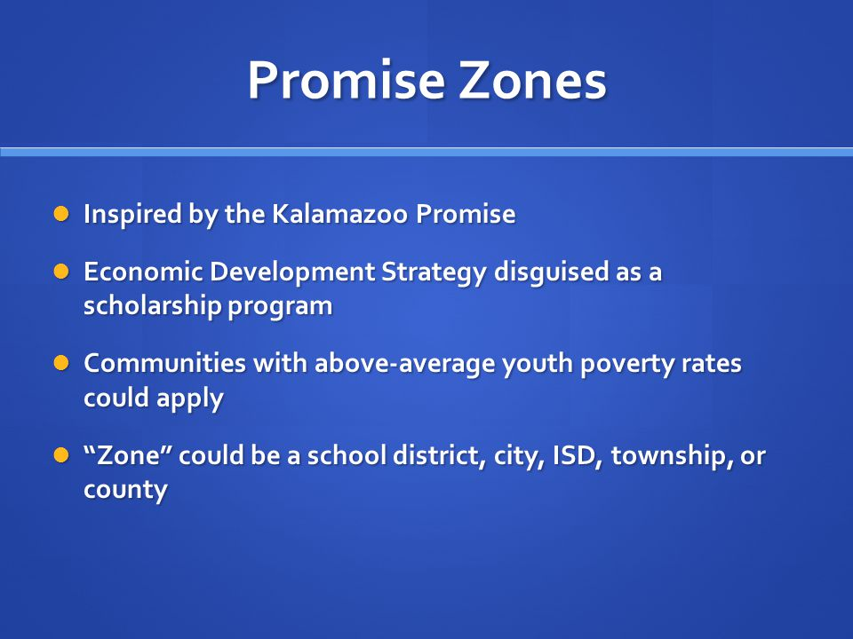 Promise Zones Inspired by the Kalamazoo Promise Inspired by the Kalamazoo Promise Economic Development Strategy disguised as a scholarship program Economic Development Strategy disguised as a scholarship program Communities with above-average youth poverty rates could apply Communities with above-average youth poverty rates could apply Zone could be a school district, city, ISD, township, or county Zone could be a school district, city, ISD, township, or county