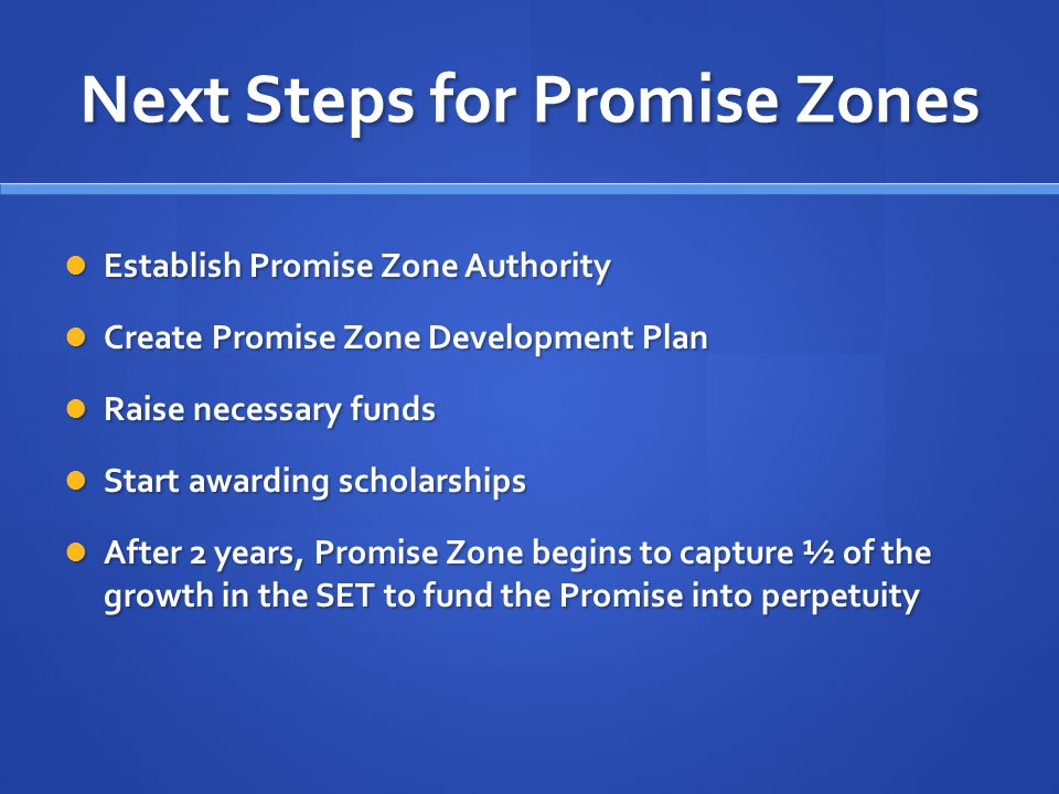 Next Steps for Promise Zones Establish Promise Zone Authority Establish Promise Zone Authority Create Promise Zone Development Plan Create Promise Zone Development Plan Raise necessary funds Raise necessary funds Start awarding scholarships Start awarding scholarships After 2 years, Promise Zone begins to capture ½ of the growth in the SET to fund the Promise into perpetuity After 2 years, Promise Zone begins to capture ½ of the growth in the SET to fund the Promise into perpetuity