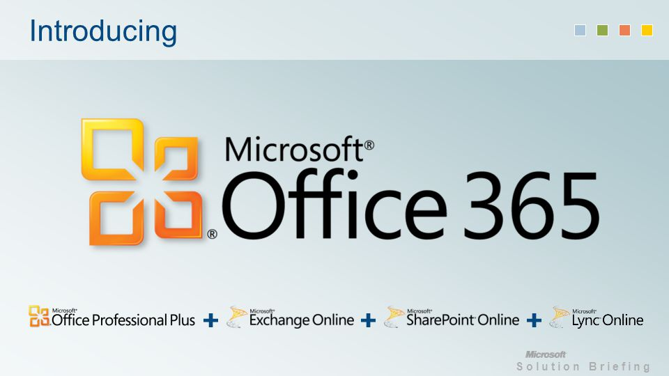 Solution Briefing Office 365 keeps you efficient and in control Simplified management Remote PowerShell and fall through experience to specific services to gain similar server configuration control Role-based access More granular role base access for administrators, partners and end users Federated identity and single sign-on Different identity options for your organization, including full support for single sign on with the cloud
