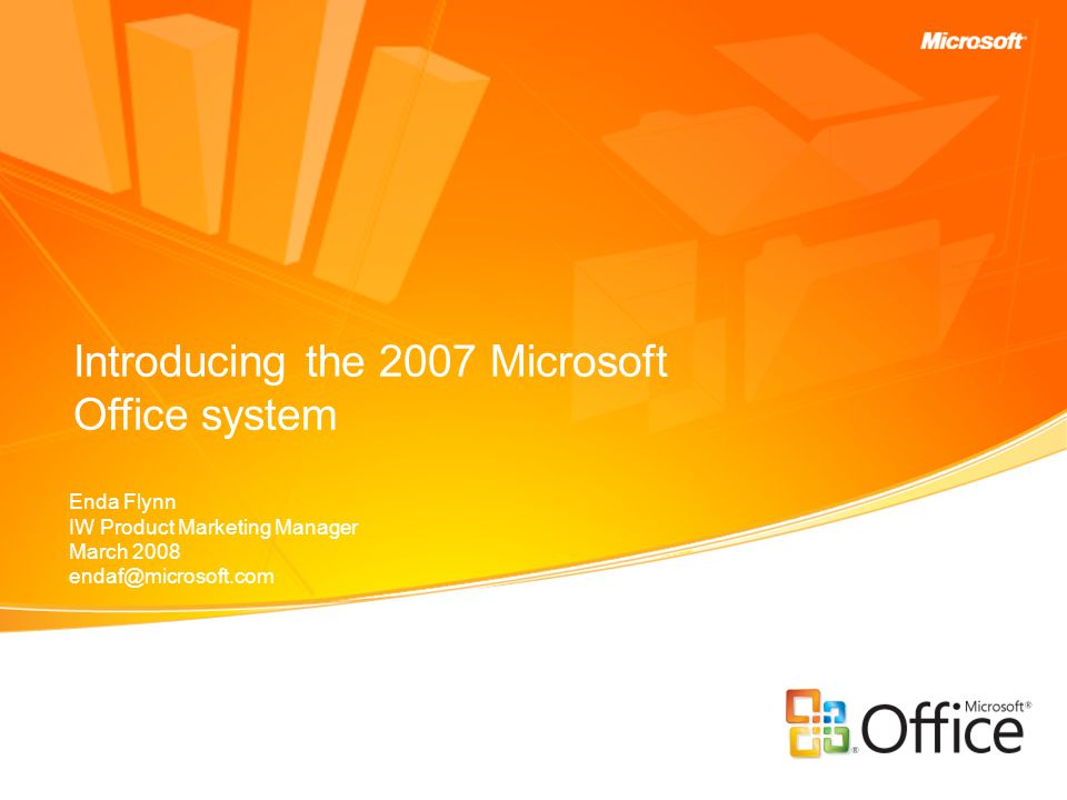 Introducing the 2007 Microsoft Office system Enda Flynn IW Product Marketing Manager March 2008 endaf@microsoft.com