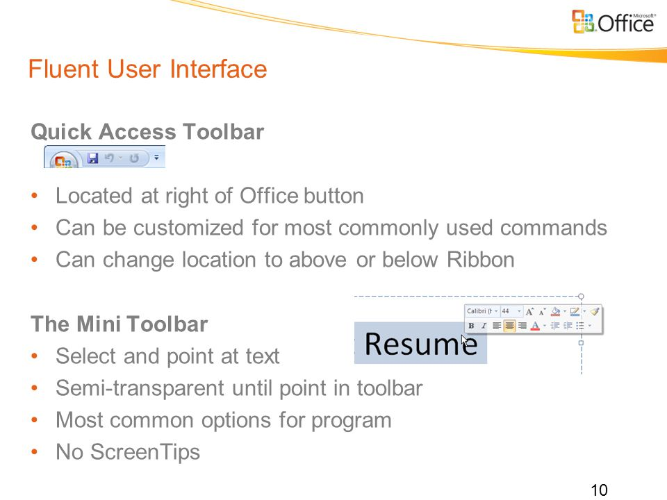 Fluent User Interface Quick Access Toolbar Located at right of Office button Can be customized for most commonly used commands Can change location to above or below Ribbon The Mini Toolbar Select and point at text Semi-transparent until point in toolbar Most common options for program No ScreenTips 10