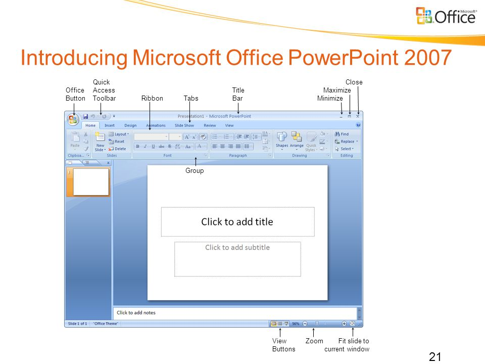 Introducing Microsoft Office PowerPoint 2007 QuickClose OfficeAccessTitleMaximize ButtonToolbarRibbonTabsBarMinimize View ZoomFit slide to Buttonscurrent window Group 21