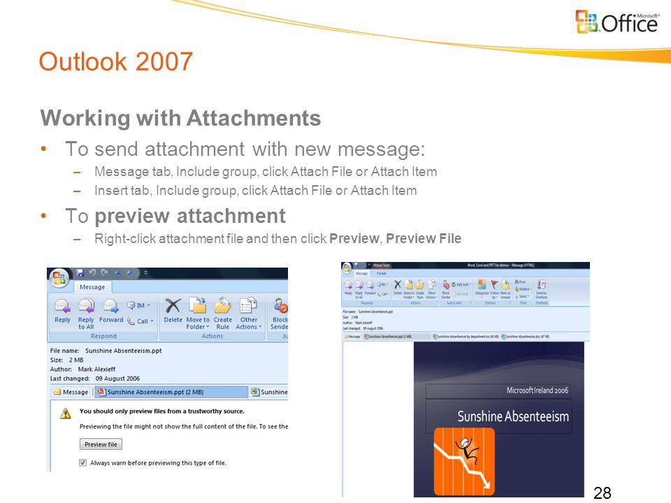 Outlook 2007 Working with Attachments To send attachment with new message: –Message tab, Include group, click Attach File or Attach Item –Insert tab, Include group, click Attach File or Attach Item To preview attachment –Right-click attachment file and then click Preview, Preview File 28