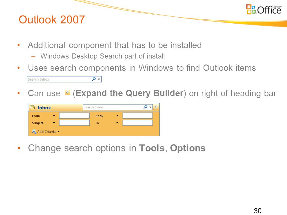 Outlook 2007 Additional component that has to be installed –Windows Desktop Search part of install Uses search components in Windows to find Outlook items Can use (Expand the Query Builder) on right of heading bar Change search options in Tools, Options 30