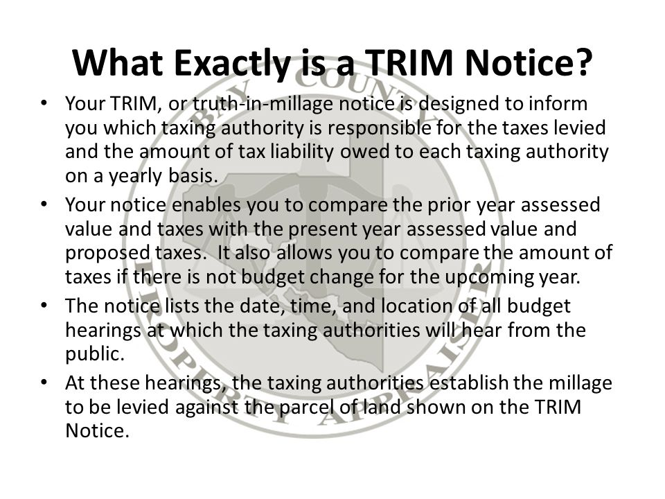 A Sample TRIM Notice The Notice of Proposed Property Taxes or TRIM Notice contains very important information concerning your propertys current assessed value, the status of any exemptions you may be receiving and the amount of taxes the various taxing authorities are proposing that you will pay this year.