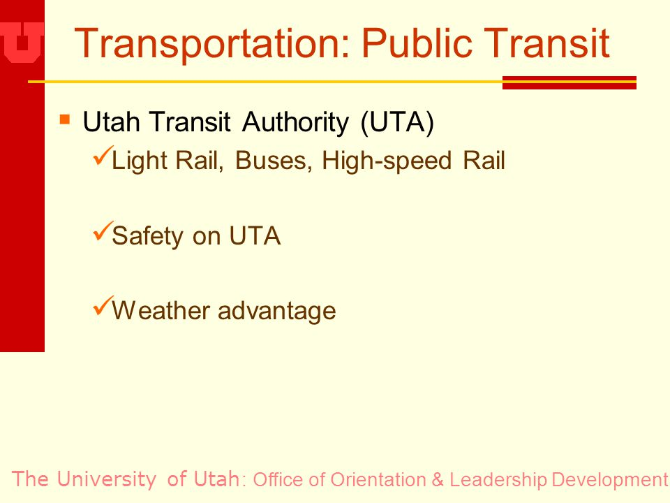 The University of Utah Transportation: Public Transit Utah Transit Authority (UTA) Light Rail, Buses, High-speed Rail Safety on UTA Weather advantage : Office of Orientation & Leadership Development