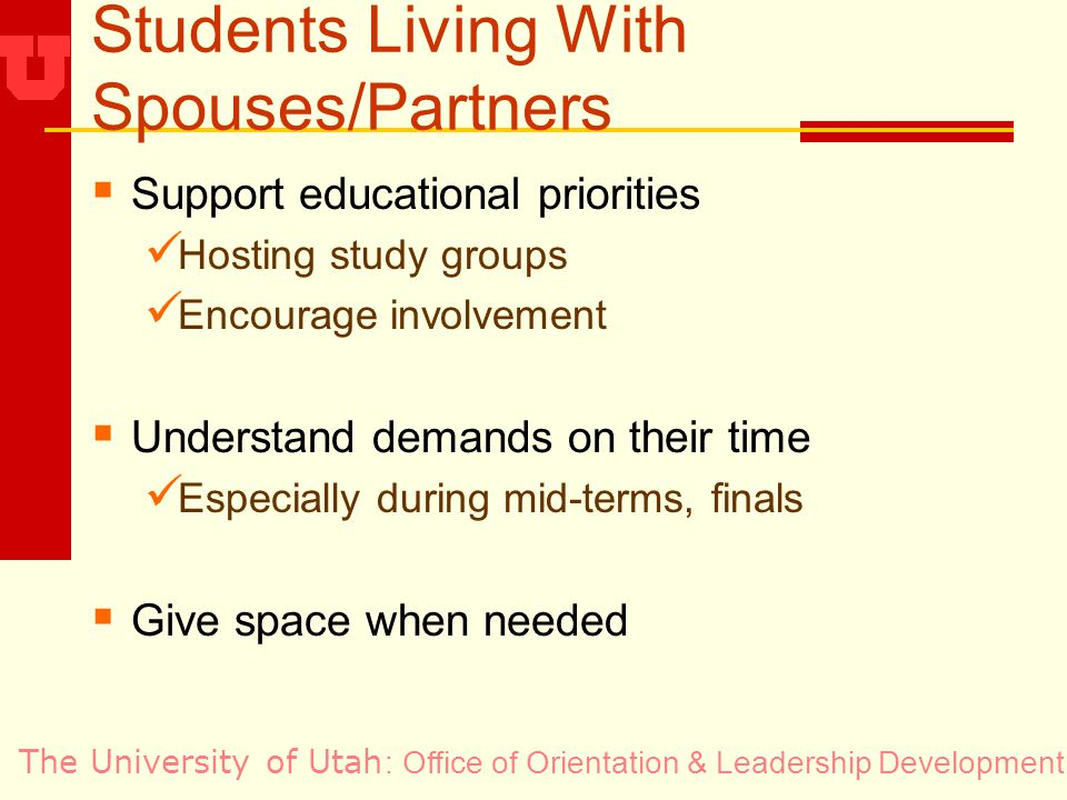 The University of Utah Students Living With Spouses/Partners Support educational priorities Hosting study groups Encourage involvement Understand demands on their time Especially during mid-terms, finals Give space when needed : Office of Orientation & Leadership Development