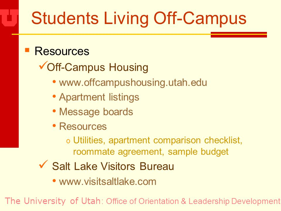 The University of Utah Students Living Off-Campus Resources Off-Campus Housing www.offcampushousing.utah.edu Apartment listings Message boards Resources o Utilities, apartment comparison checklist, roommate agreement, sample budget Salt Lake Visitors Bureau www.visitsaltlake.com : Office of Orientation & Leadership Development