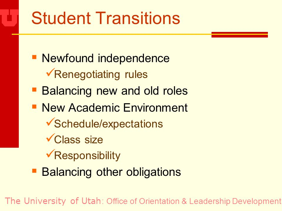 The University of Utah Student Transitions Newfound independence Renegotiating rules Balancing new and old roles New Academic Environment Schedule/expectations Class size Responsibility Balancing other obligations : Office of Orientation & Leadership Development