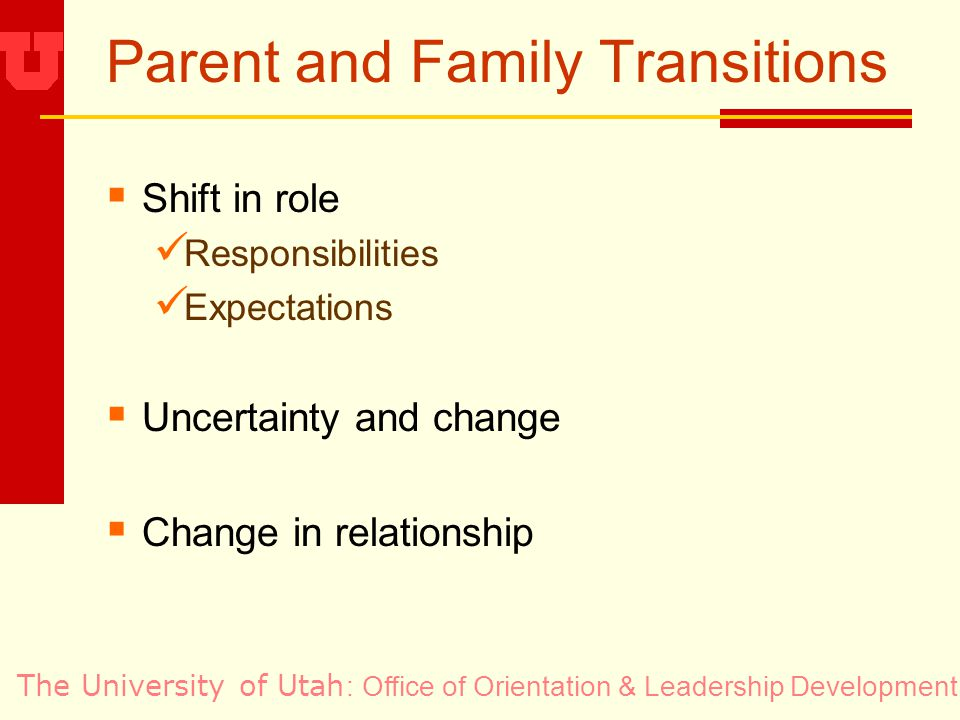 The University of Utah Parent and Family Transitions Shift in role Responsibilities Expectations Uncertainty and change Change in relationship : Office of Orientation & Leadership Development
