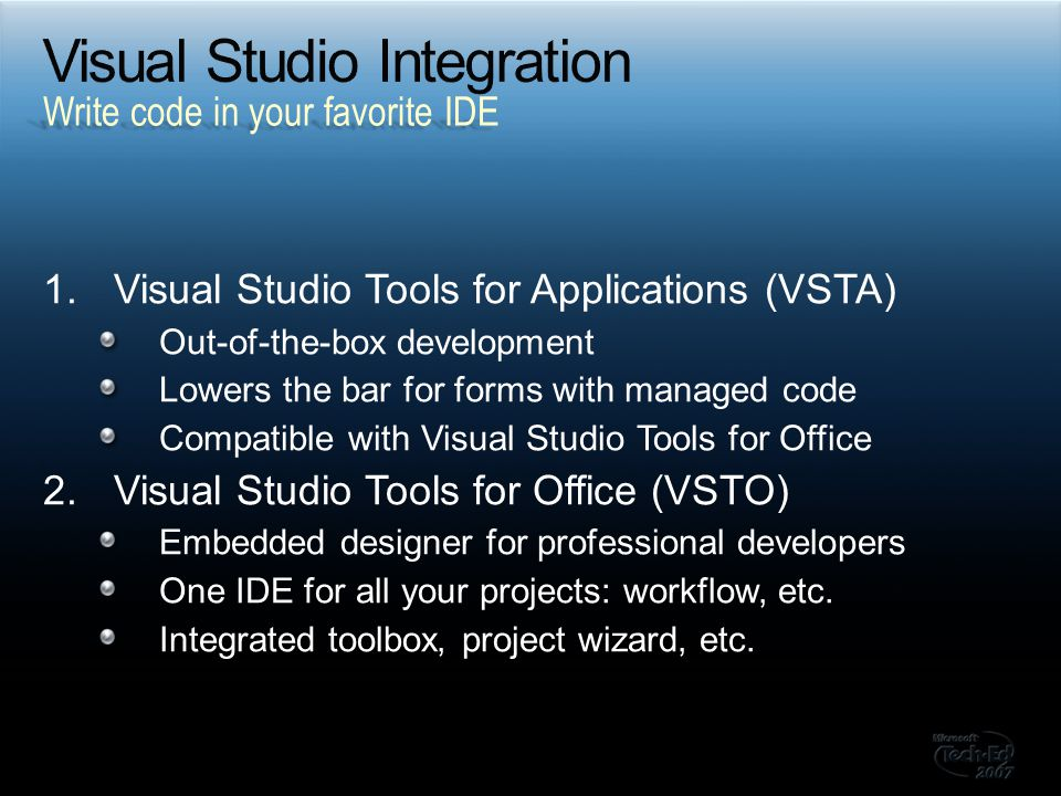 1.Visual Studio Tools for Applications (VSTA) Out-of-the-box development Lowers the bar for forms with managed code Compatible with Visual Studio Tools for Office 2.Visual Studio Tools for Office (VSTO) Embedded designer for professional developers One IDE for all your projects: workflow, etc.
