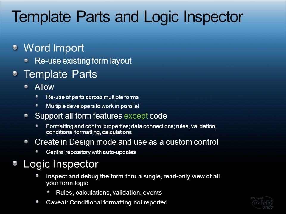 Word Import Re-use existing form layout Template Parts Allow Re-use of parts across multiple forms Multiple developers to work in parallel Support all form features except code Formatting and control properties; data connections; rules, validation, conditional formatting, calculations Create in Design mode and use as a custom control Central repository with auto-updates Logic Inspector Inspect and debug the form thru a single, read-only view of all your form logic Rules, calculations, validation, events Caveat: Conditional formatting not reported