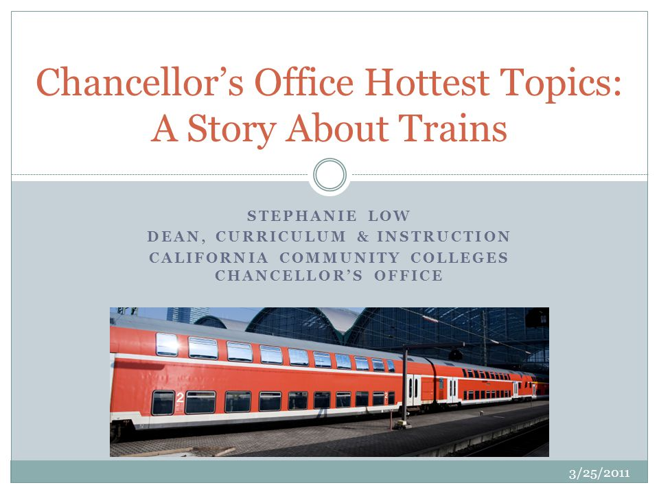 STEPHANIE LOW DEAN, CURRICULUM & INSTRUCTION CALIFORNIA COMMUNITY COLLEGES CHANCELLORS OFFICE Chancellors Office Hottest Topics: A Story About Trains 3/25/2011