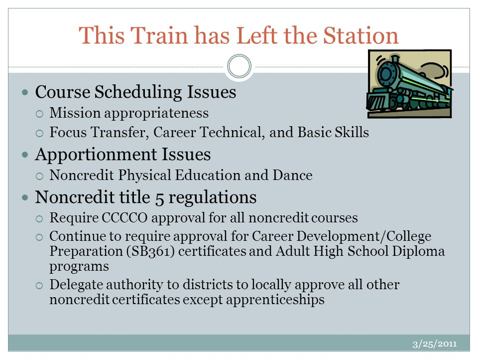 This Train has Left the Station Course Scheduling Issues Mission appropriateness Focus Transfer, Career Technical, and Basic Skills Apportionment Issues Noncredit Physical Education and Dance Noncredit title 5 regulations Require CCCCO approval for all noncredit courses Continue to require approval for Career Development/College Preparation (SB361) certificates and Adult High School Diploma programs Delegate authority to districts to locally approve all other noncredit certificates except apprenticeships 3/25/2011