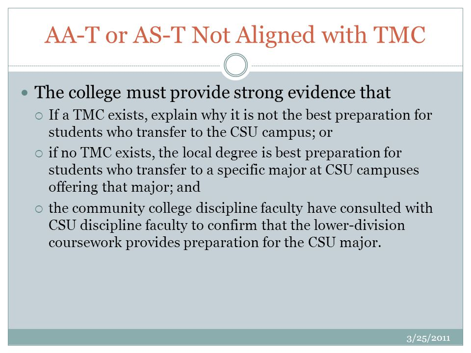 AA-T or AS-T Not Aligned with TMC 3/25/2011 The college must provide strong evidence that If a TMC exists, explain why it is not the best preparation for students who transfer to the CSU campus; or if no TMC exists, the local degree is best preparation for students who transfer to a specific major at CSU campuses offering that major; and the community college discipline faculty have consulted with CSU discipline faculty to confirm that the lower-division coursework provides preparation for the CSU major.