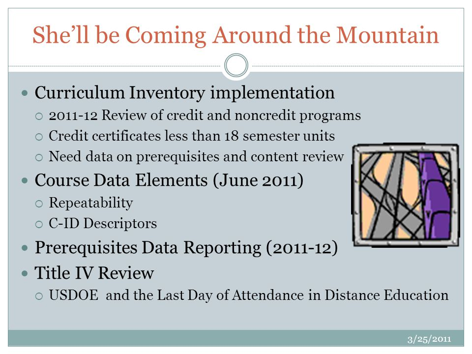 Shell be Coming Around the Mountain Curriculum Inventory implementation 2011-12 Review of credit and noncredit programs Credit certificates less than 18 semester units Need data on prerequisites and content review Course Data Elements (June 2011) Repeatability C-ID Descriptors Prerequisites Data Reporting (2011-12) Title IV Review USDOE and the Last Day of Attendance in Distance Education 3/25/2011