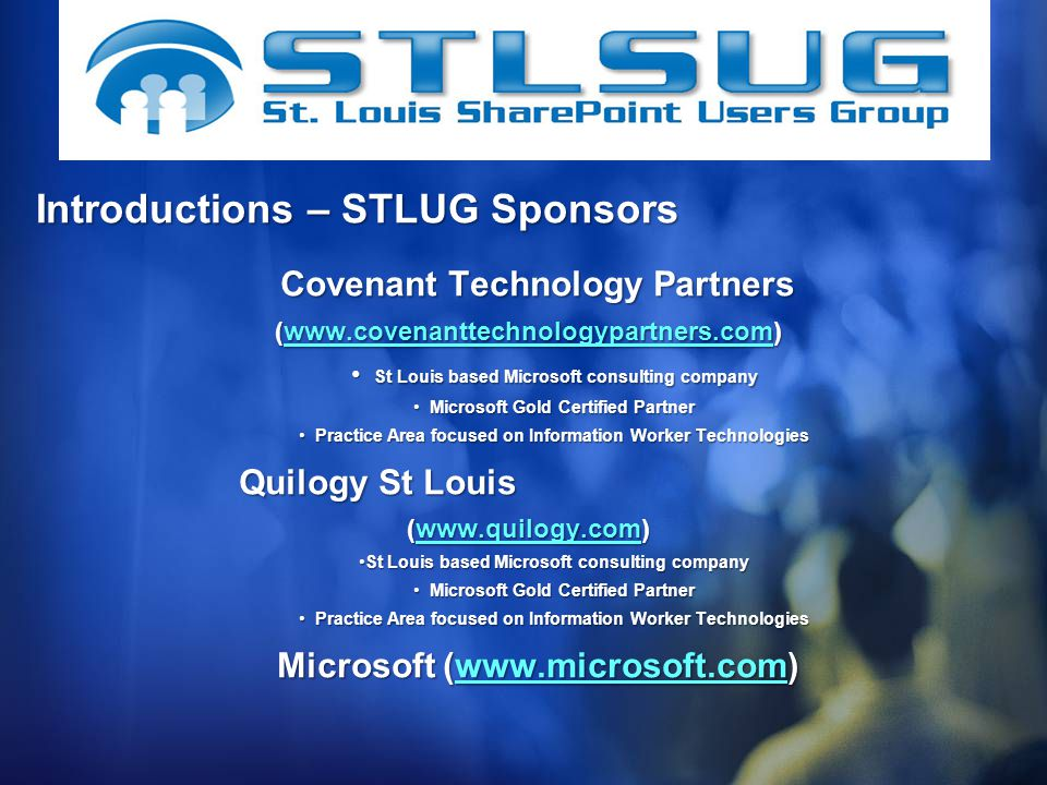 Covenant Technology Partners Covenant Technology Partners (    St Louis based Microsoft consulting company St Louis based Microsoft consulting company Microsoft Gold Certified Partner Microsoft Gold Certified Partner Practice Area focused on Information Worker Technologies Practice Area focused on Information Worker Technologies Quilogy St Louis Quilogy St Louis (    St Louis based Microsoft consulting companySt Louis based Microsoft consulting company Microsoft Gold Certified Partner Microsoft Gold Certified Partner Practice Area focused on Information Worker Technologies Practice Area focused on Information Worker Technologies Microsoft (  Microsoft (  Introductions – STLUG Sponsors