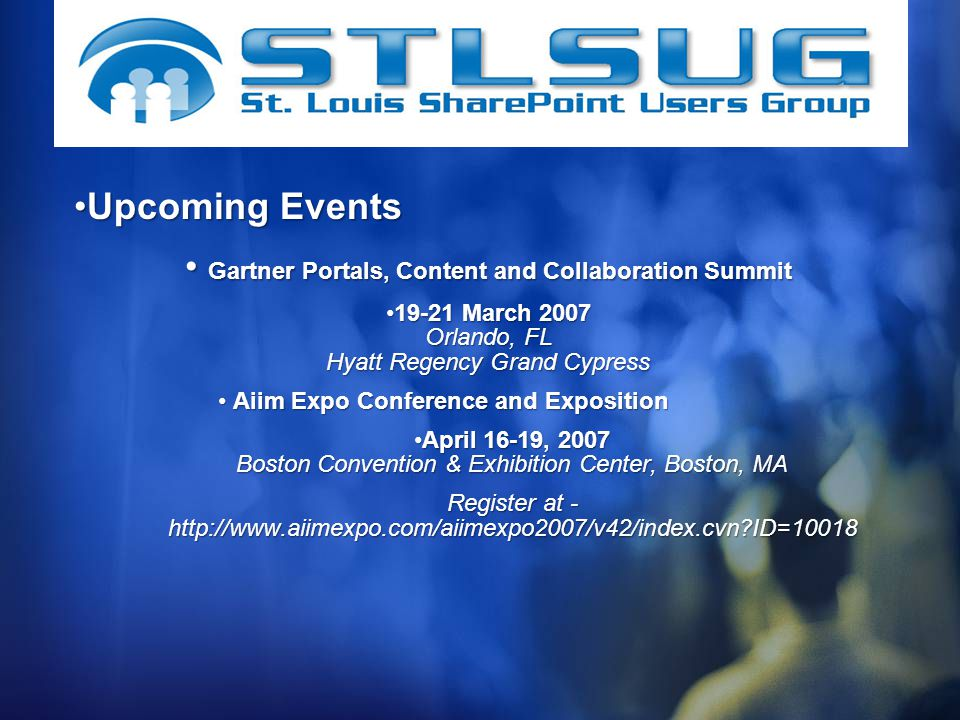 Upcoming EventsUpcoming Events Gartner Portals, Content and Collaboration Summit Gartner Portals, Content and Collaboration Summit March 2007 Orlando, FL Hyatt Regency Grand Cypress19-21 March 2007 Orlando, FL Hyatt Regency Grand Cypress Aiim Expo Conference and Exposition Aiim Expo Conference and Exposition April 16-19, 2007 Boston Convention & Exhibition Center, Boston, MAApril 16-19, 2007 Boston Convention & Exhibition Center, Boston, MA Register at -   ID=10018